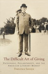 The Difficult Art of Giving: Patronage, Philanthropy, and the American Literary Market by Francesca Sawaya