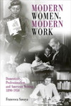 Modern Women, Modern Work: Domesticity, Professionalism, and American Writing, 1890-1950 by Francesca Sawaya