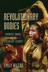 Revolutionary Bodies: Chinese Dance and the Socialist Legacy